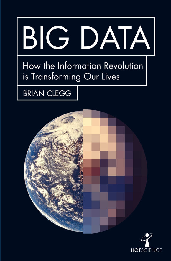 Big Data: How the Information Revolution is Transforming Our Lives; Brian Clegg
