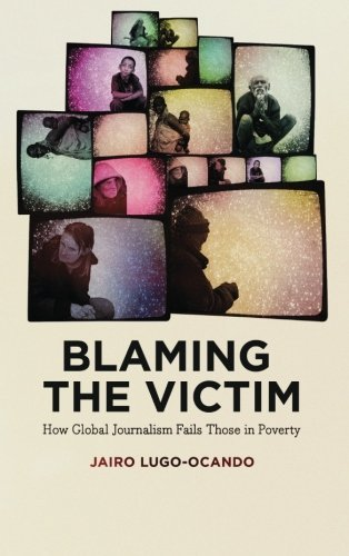 Blaming the Victim: How Global Journalism Fails Those in Poverty; Jairo Lugo-Ocando