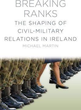 Breaking Ranks, The Shaping of Civil-Military Relations in Ireland; Michael Martin
