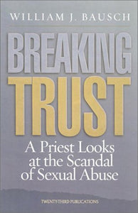 Breaking Trust, A Priest Looks at the Scandal of Sexual Abuse; William J. Bausch