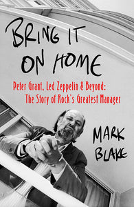 Bring It On Home: Peter Grant, Led Zeppelin and Beyond: The Story of Rock's Greatest Manager; Mark Blake