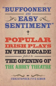 Buffoonery and Easy Sentiment, Popular Irish Plays in the Decade prior to The Opening of The Abbey Theatre; Christopher Fitz-Simon