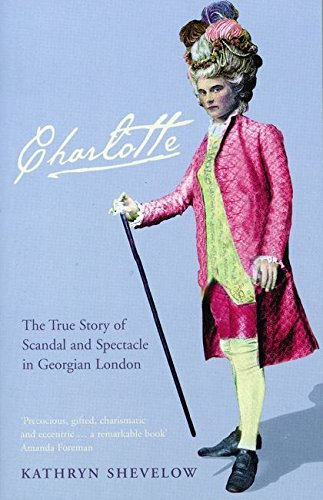 Charlotte: The True Story of Scandal and Spectacle in Georgian London; Kathryn Shevelow