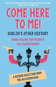Come Here To Me! Dublin's Other History; Donal Fallon, Sam McGrath & Ciaran Murray