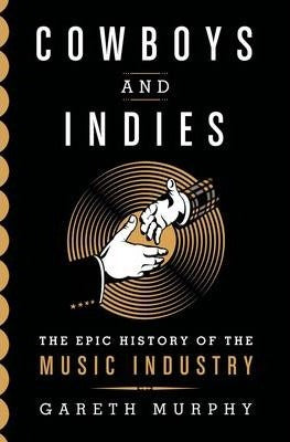 Cowboys and Indies: The Epic History of the Record Industry; Gareth Murphy
