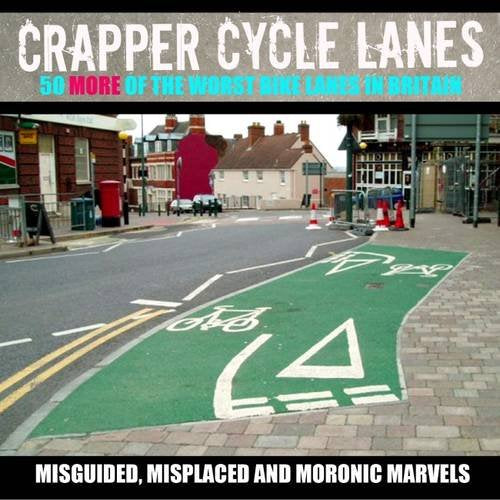 Crapper Cycle Lanes, 50 More of the Worst Cycle Lanes in Britain