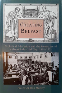 Creating Belfast, Technical Education and the Formation of a Great Industrial City 1802-1921; Professor Don McCloy