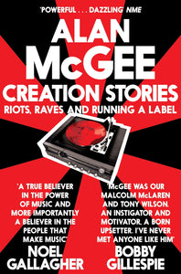 Creation Stories: Riots, Raves and Running A Label; Alan McGee