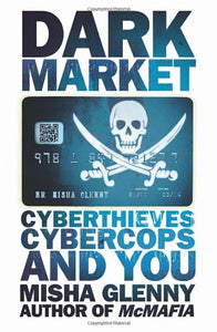 Dark Market: Cyberthieves, Cybercops and You; Misha Glenny