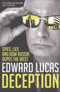 Deception: Spies, Lies And How Russia Dupes The West; Edward Lucas