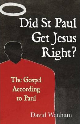 Did St Paul Get Jesus Right? The Gospel According to Paul; David Wenham