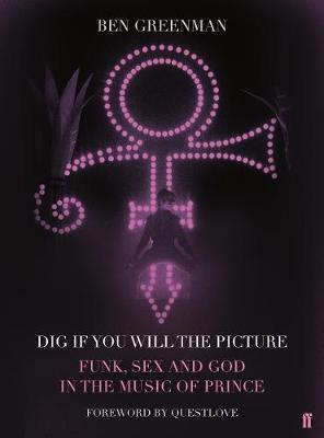 Dig If You Will The Picture: Funk, Sex and God in the Music of Prince; Ben Greenman