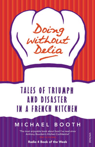 Doing Without Delia, Tales of Triumph and Disaster in a French Kitchen; Michael Booth