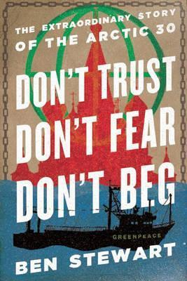 Don't Trust, Don't Fear, Don't Beg: The Extraordinary Story of the Arctic Thirty; Ben Stewart