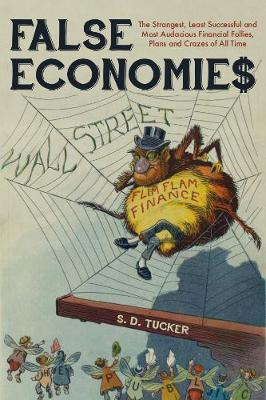 False Economies: The Strangest, Least Successful and Most Audacious Financial Follies, Plans and Crazes of All Time; S.D Tucker