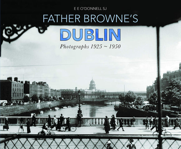 Father Browne's Dublin, Photographs 1925 - 1950; E. E. O'Donnell SJ