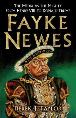 Fayke Newes, The Media vs the Mighty from Henry VIII to Donald Trump; Derek J. Taylor