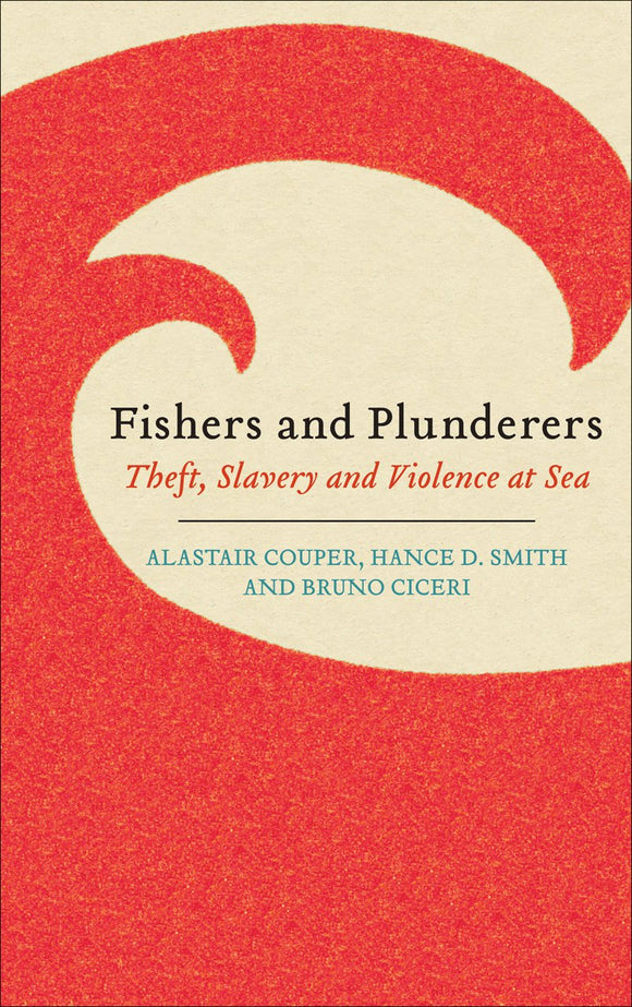Fishers and Plunderers: Theft, Slavery and Violence at Sea; Alastair Couper, Hance D. Smith and Bruno Ciceri