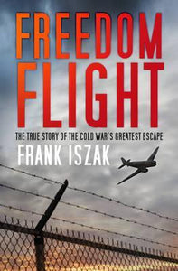 Freedom Flight, The True Story of the Cold War's Greatest Escape; Frank Iszak