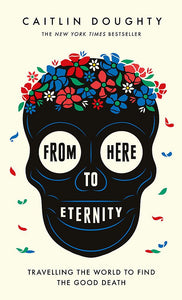 From Here To Eternity; Caitlin Doughty