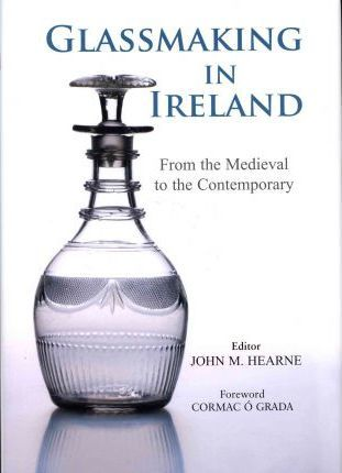 Glassmaking in Ireland, From the Medieval to the Contemporary; John M. Hearne