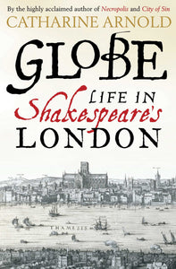 Globe, Life in Shakespeare's London; Catharine Arnold
