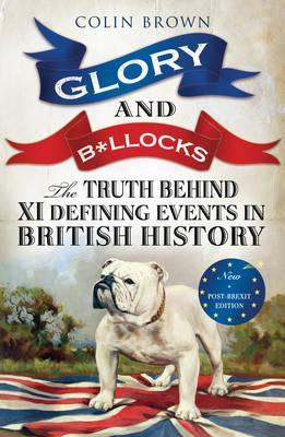 Glory and B*ollocks, The Truth Behind 10 Defining Events in British History; Colin Brown