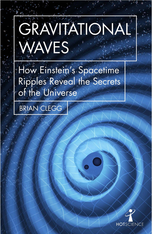 Gravitational Waves, How Einstein's Spacetime Ripples Reveal the Secrets of the Universe; Brian Clegg