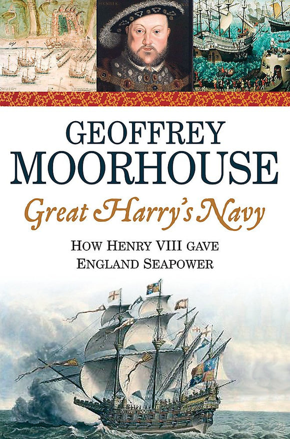 Great Harry's Navy, How Henry VIII Gave England Seapower; Geoffrey Moorhouse