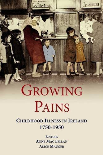 Growing Pains, Childhood Illness in Ireland 1750 - 1950; Anne Mac Lellan & Alice Mauger