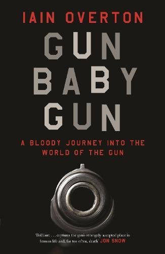 Gun Baby Gun, A Bloody Journey into The World of the Gun; Iain Overton