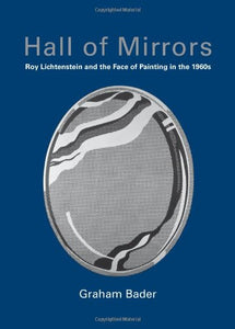 Hall of Mirrors, Roy Lichtenstein and the Face of Painting in the 1960s; Graham Bader