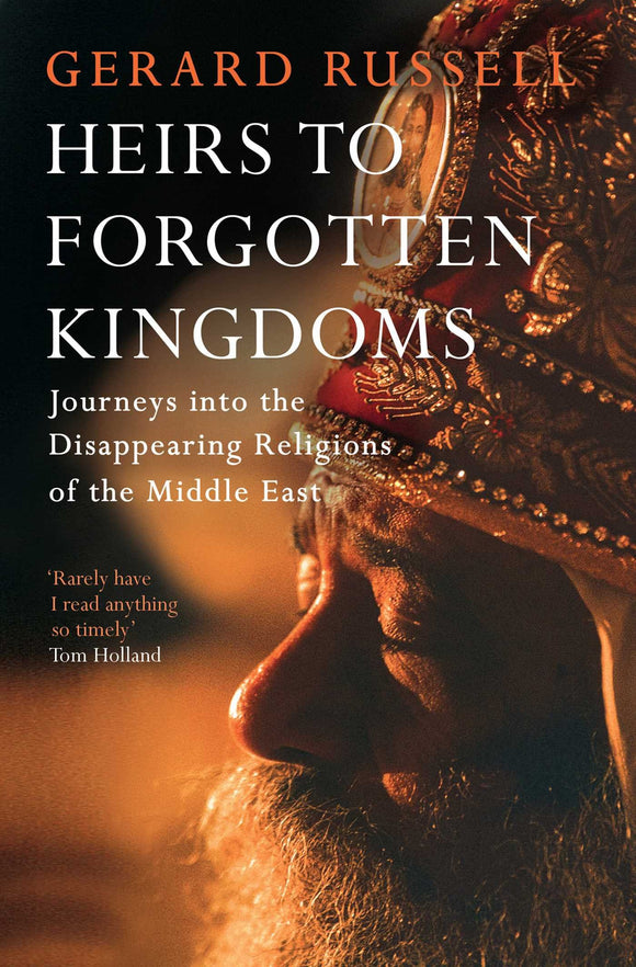 Heirs to Forgotten Kingdoms: Journeys into the Disappearing Religions of the Middle East; Gerard Russell