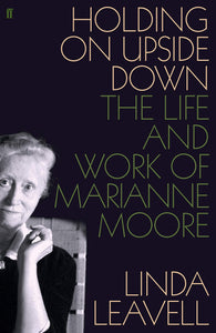 Holding on Upside Down, The Life and Work of Marianne Moore; Linda Leavell