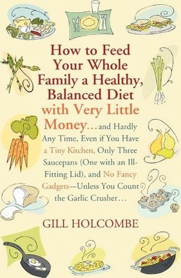 How To Feed Your Whole Family A Healthy, Balanced Diet, With Very Little Money; Gill Holcombe