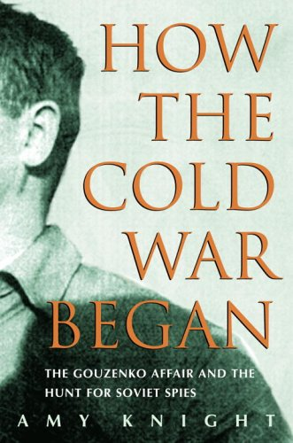 How the Cold War Began, The Gouzenko Affair and the Hunt for Soviet Spies; Amy Knight