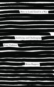 How to Look Good in a War, Justifying and Challenging State Violence; Brian Rappert