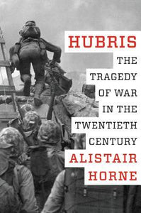 Hubris, The Tragedy of War in the Twentieth Century; Alistair Horne