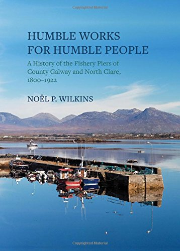 Humble Works for Humble People, A History of the Fishery Piers of County Galway and North Clare 1800 - 1922; Noel P. Wilkins