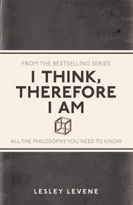 I Think, Therefore I am, All The Philosophy You Need To Know; Lesley Levene