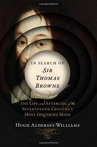 In Search of Sir Thomas Browne, The Life and Afterlife of the Seventeenth Century's Most Inquiring Mind; Hugh Aldersey-Williams