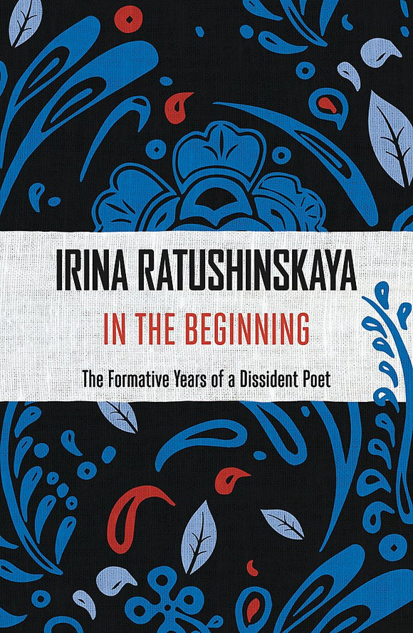 In The Beginning, The Formative Years of a Dissident Poet; Irina Ratushinskaya