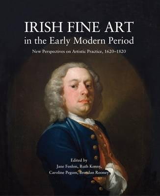 Irish Fine Art in the Early Modern Period, New Perspectives on Artistic Practice, 1620 - 1820