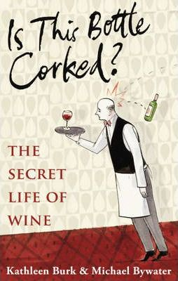 Is This Bottle Corked? The Secret Life of Wine; Kathleen Burk & Michael Bywater