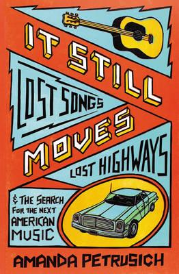 It Still Moves : Lost Songs, Lost Highways, and the Search for the Next American Music