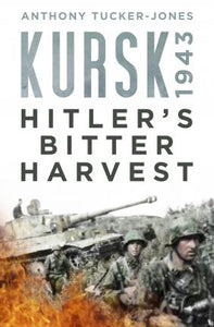 Kursk 1943: Hitler's Bitter Harvest; Anthony Tucker-Jones