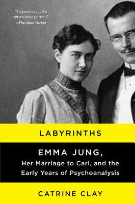 Labyrinths: Emma Jung, Her Marraige to Carl, and the Early Years of Psychoanalysis