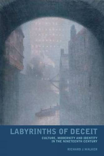 Labyrinths of Deceit, Culture, Modernity and Identity in the Nineteenth Century; Richard J. Walker