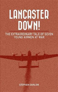 Lancaster Down! The Extraordinary Tale of Seven Young Airmen at War; Stephen Darlow