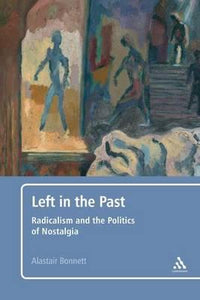 Left in the Past, Radicalism and the Politics of Nostalgia; Alastair Bonnett